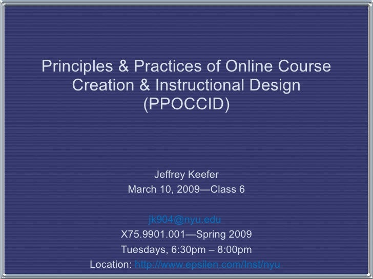 Principles & Practices of Online Course Creation & Instructional Design (PPOCCID) Jeffrey Keefer March 10, 2009—Class 6 [e...