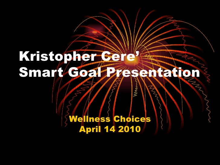 Kristopher Cere' Smart Goal Presentation Wellness Choices April 14 2010