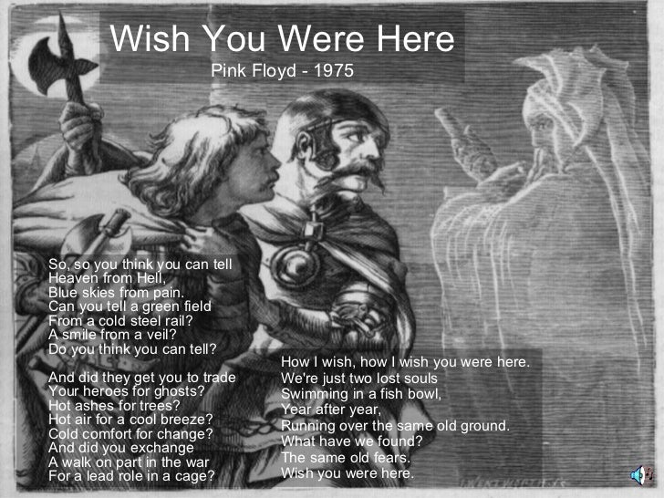 Wish You Were Here                         Pink Floyd - 1975So, so you think you can tellHeaven from Hell,Blue skies from ...