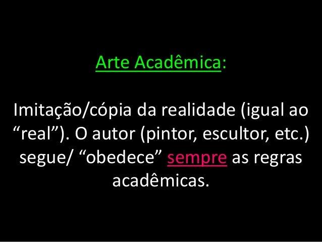 """Arte Acadêmica:Imitação/cópia da realidade (igual ao""""real""""). O autor (pintor, escultor, etc.)segue/ """"obedece"""" sempre as re..."""