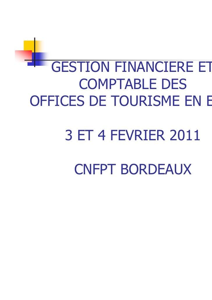 GESTION FINANCIERE ET      COMPTABLE DESOFFICES DE TOURISME EN EPIC    3 ET 4 FEVRIER 2011     CNFPT BORDEAUX             ...