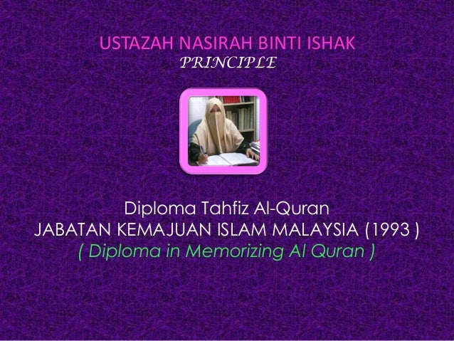 USTAZAH NASIRAH BINTI ISHAKPRINCIPLEDiploma Tahfiz Al-QuranJABATAN KEMAJUAN ISLAM MALAYSIA (1993 )( Diploma in Memorizing ...