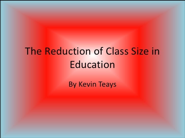 The Reduction of Class Size in Education<br />By Kevin Teays<br />