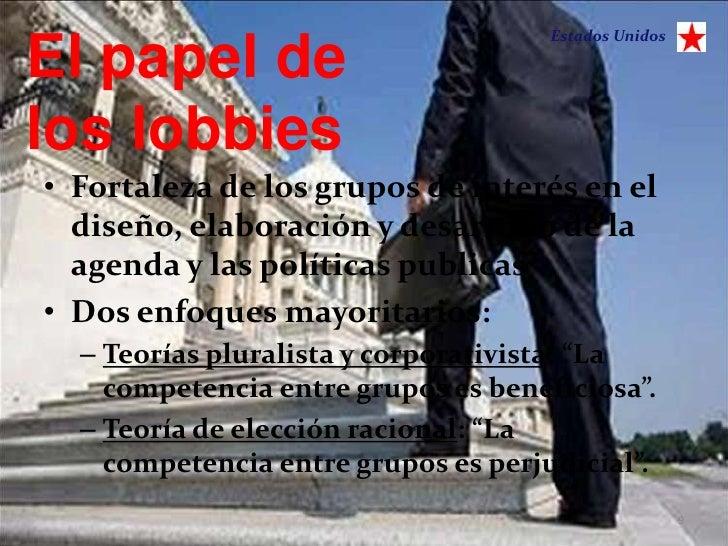 Estados UnidosEl papel delos lobbies• Fortaleza de los grupos de interés en el  diseño, elaboración y desarrollo de la  ag...