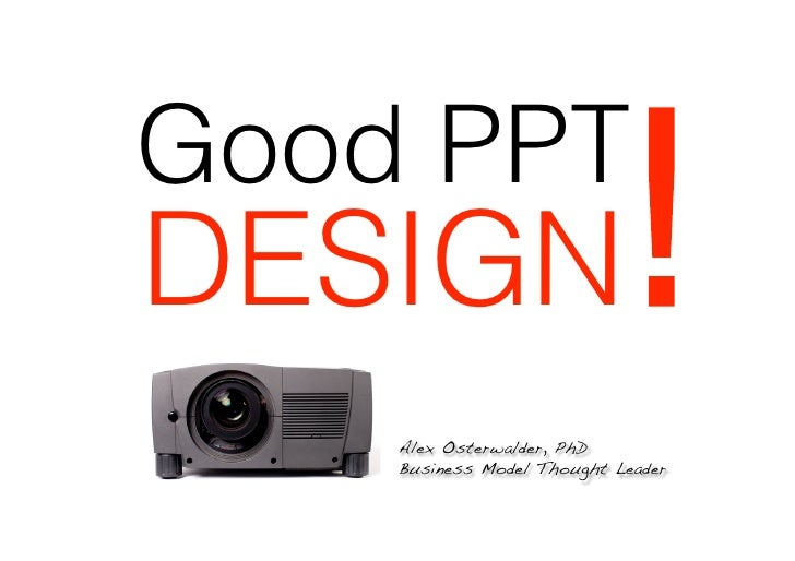 Good PPTDESIGN                      !    Alex Osterwalder, PhD!    Business Model Thought Leader!