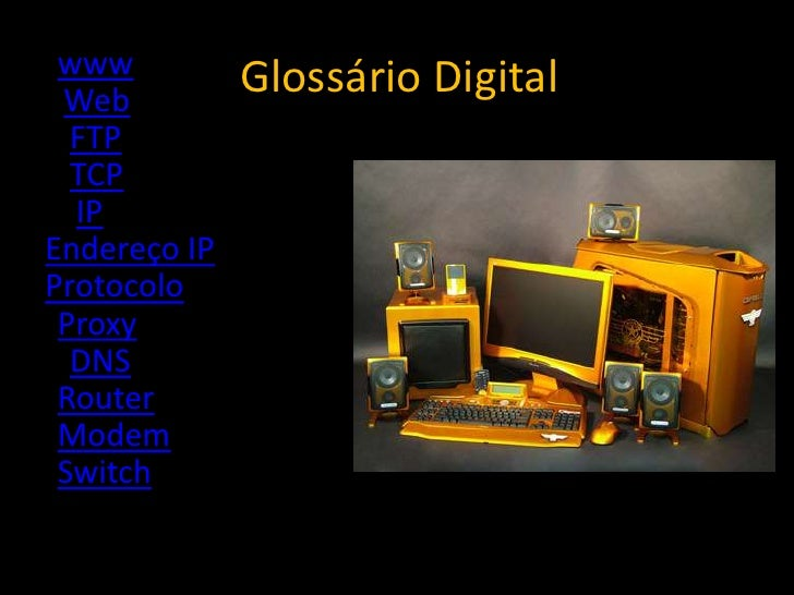 www  Web               Glossário Digital   FTP   TCP   IP Endereço IP Protocolo  Proxy   DNS  Router  Modem  Switch