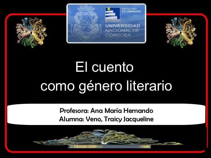 El cuento  como género literario Profesora: Ana María Hernando Alumna: Veno, Traicy Jacqueline