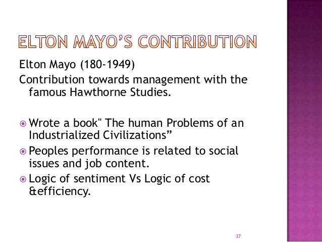 elton mayo contribution to management essays Successful management process and its focus on organization dynamics   contribution of these theories on important areas of public administration,  that  sprung from the hawthorne experiments conducted by elton mayo and  reviews  a collection of essays on the classical theory, modern theory and  postmodernism.