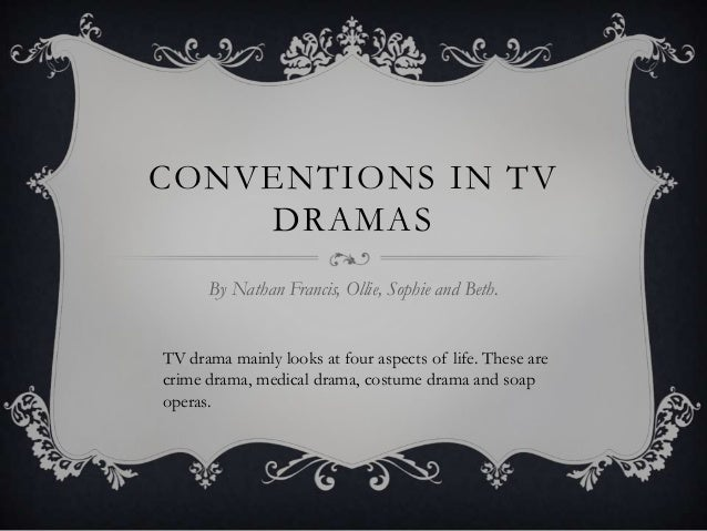 CONVENTIONS IN TV DRAMAS By Nathan Francis, Ollie, Sophie and Beth. TV drama mainly looks at four aspects of life. These a...