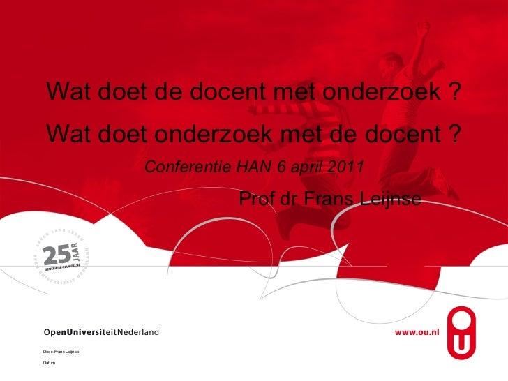 Wat doet de docent met onderzoek ?  Wat doet onderzoek met de docent ? Conferentie HAN 6 april 2011 Prof dr Frans Leijnse ...