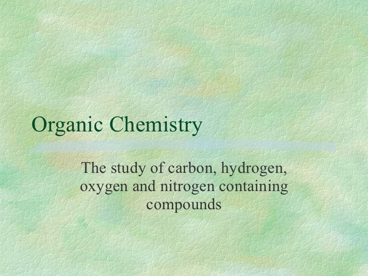 Organic Chemistry The study of carbon, hydrogen, oxygen and nitrogen containing compounds
