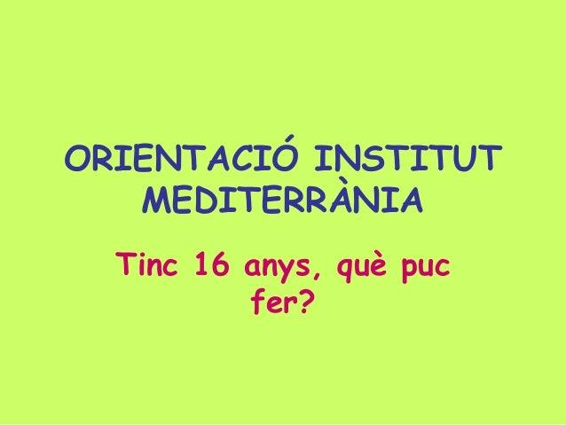 ORIENTACIÓ INSTITUT   MEDITERRÀNIA  Tinc 16 anys, què puc          fer?