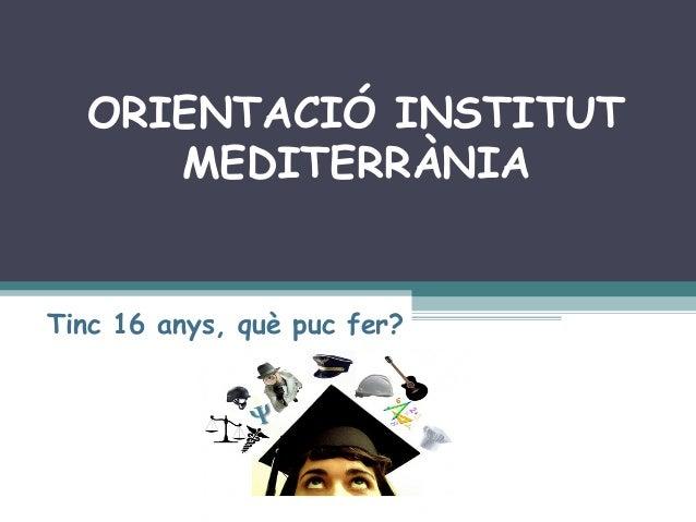 ORIENTACIÓ INSTITUT     MEDITERRÀNIATinc 16 anys, què puc fer?