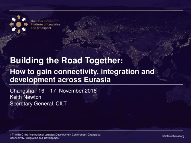 ciltinternational.org 1 The 5th China International Logistics Development Conference | Changsha | Connectivity, Integratio...