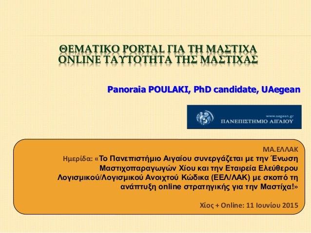 ΘΕΜΑΤΙΚΟ PORTAL ΓΙΑ ΤΗ ΜΑΣΤΙΧΑ ONLINE ΤΑΥΤΟΤΗΤΑ ΤΗΣ ΜΑΣΤΙΧΑΣ Panoraia POULAKI, PhD candidate, UAegean ΜΑ.ΕΛΛΑΚ Ημερίδα: «Τ...