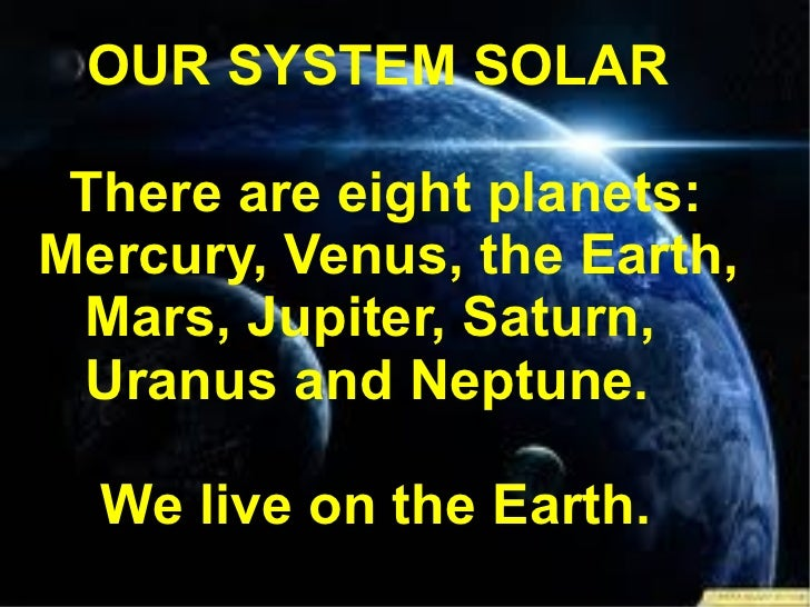 OUR SYSTEM SOLAR There are eight planets: Mercury, Venus, the Earth, Mars, Jupiter, Saturn, Uranus and Neptune. We live on...