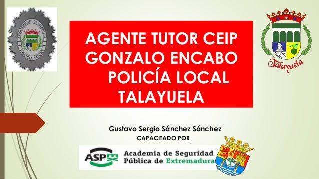 AGENTE TUTOR CEIP GONZALO ENCABO POLICÍA LOCAL TALAYUELA Gustavo Sergio Sánchez Sánchez CAPACITADO POR