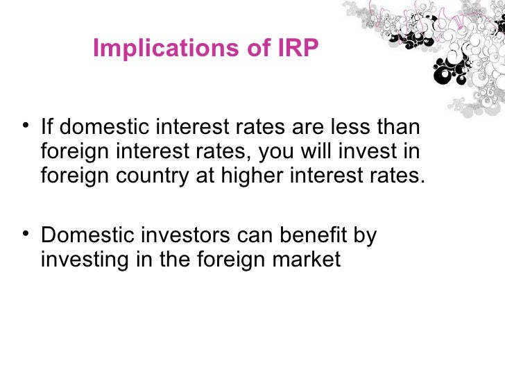 Implications of IRP <ul><li>If domestic interest rates are less than foreign interest rates, you will invest in foreign co...