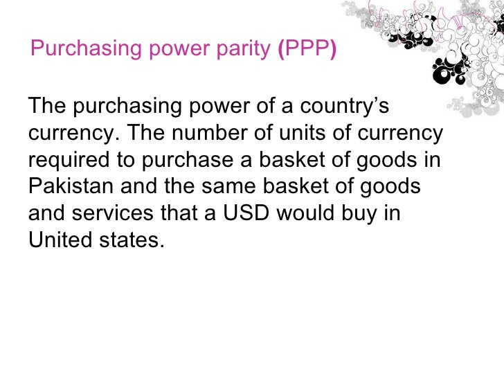 Purchasing power parity  ( PPP )  <ul><li>The purchasing power of a country's currency. The number of units of currency re...