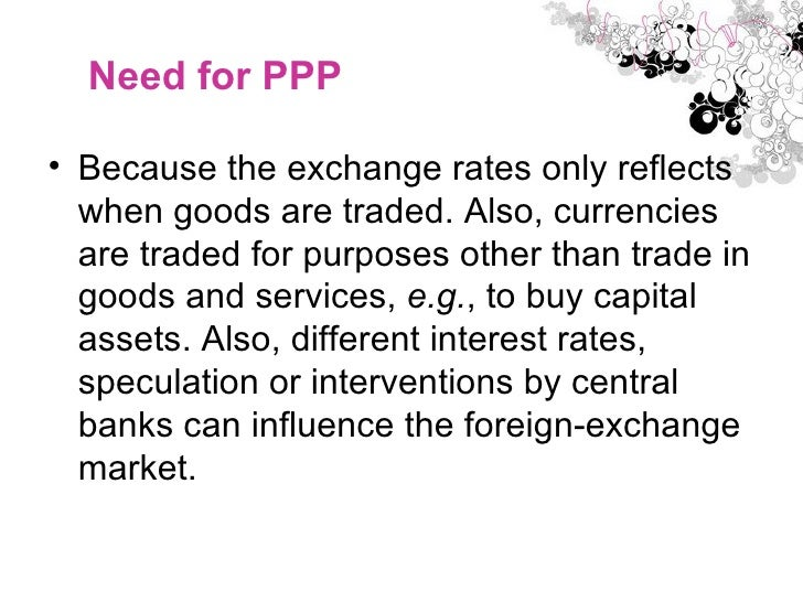 Need for PPP  <ul><li>Because the exchange rates only reflects when goods are traded. Also, currencies are traded for purp...