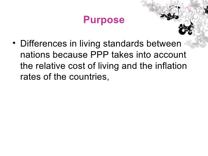 Purpose <ul><li>Differences in living standards between nations because PPP takes into account the relative cost of living...