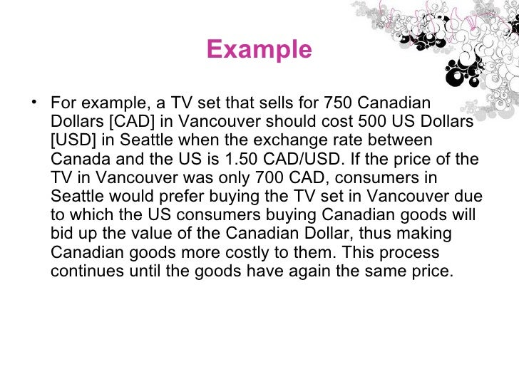 Example <ul><li>For example, a TV set that sells for 750 Canadian Dollars [CAD] in Vancouver should cost 500 US Dollars [U...