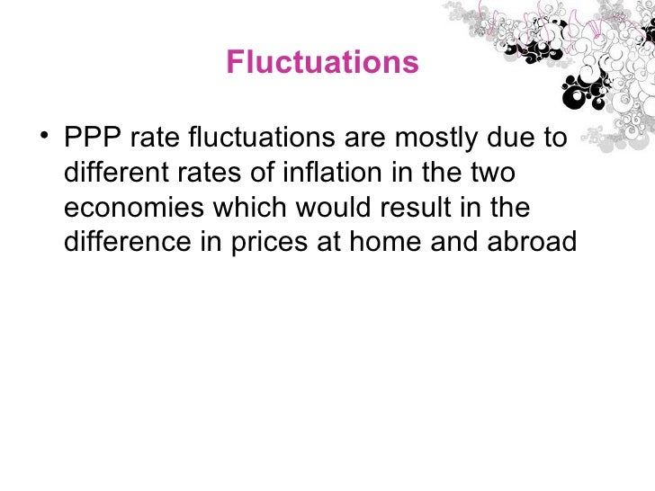 Fluctuations  <ul><li>PPP rate fluctuations are mostly due to different rates of inflation in the two economies which woul...