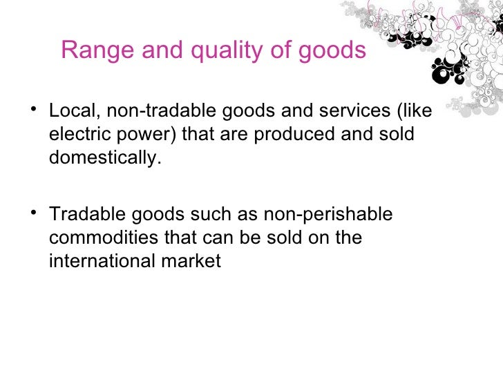 Range and quality of goods <ul><li>Local, non-tradable goods and services (like electric power) that are produced and sold...