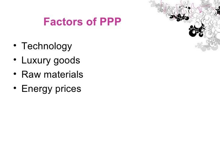 Factors of PPP <ul><li>Technology  </li></ul><ul><li>Luxury goods  </li></ul><ul><li>Raw materials  </li></ul><ul><li>Ener...