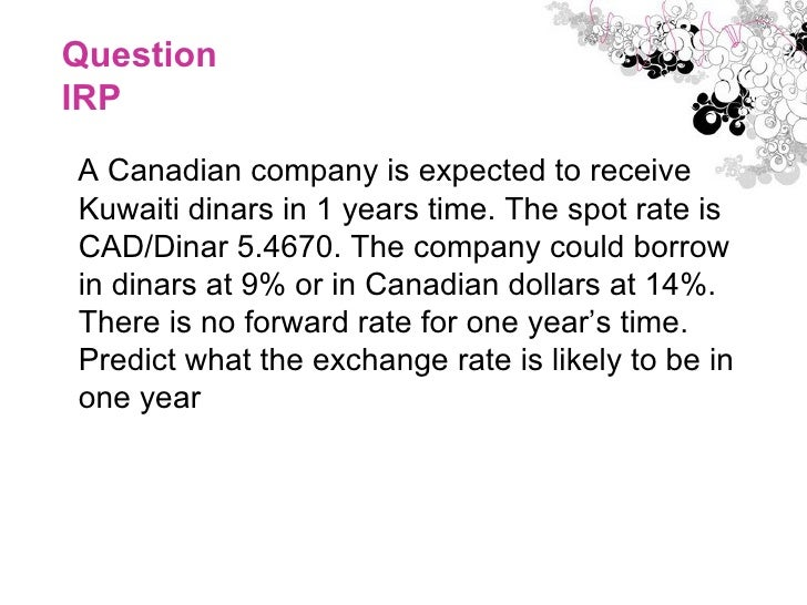 Question IRP <ul><li>A Canadian company is expected to receive Kuwaiti dinars in 1 years time. The spot rate is CAD/Dinar ...