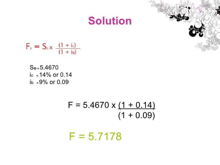 Solution S o  =  5.4670 i c   =  14% or 0.14 i b   =  9% or 0.09 F = 5.4670 x  (1 + 0.14) (1 + 0.09) F = 5.7178