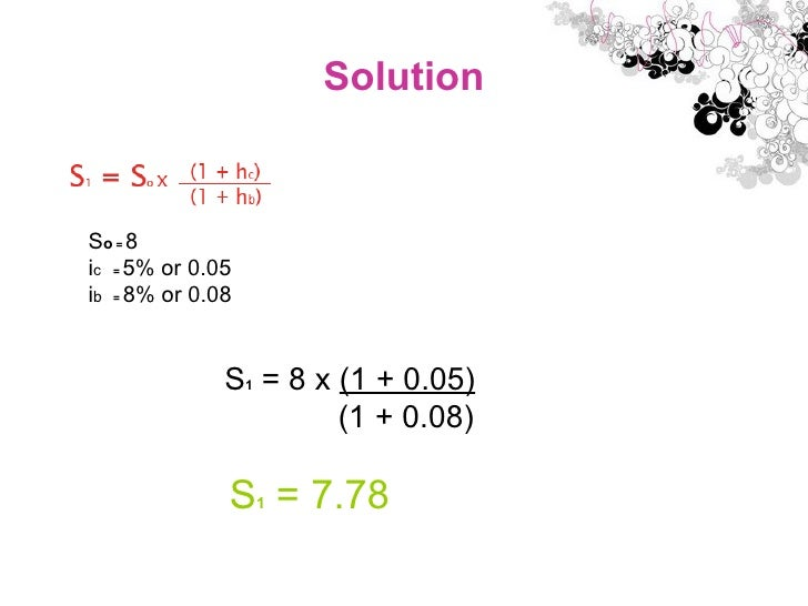 Solution S o  =  8 i c   =  5% or 0.05 i b   =  8% or 0.08 S 1  = 8 x  (1 + 0.05) (1 + 0.08) S 1  = 7.78