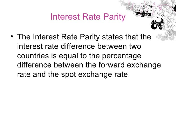 Interest Rate Parity <ul><li>The Interest Rate Parity states that the interest rate difference between two countries is eq...