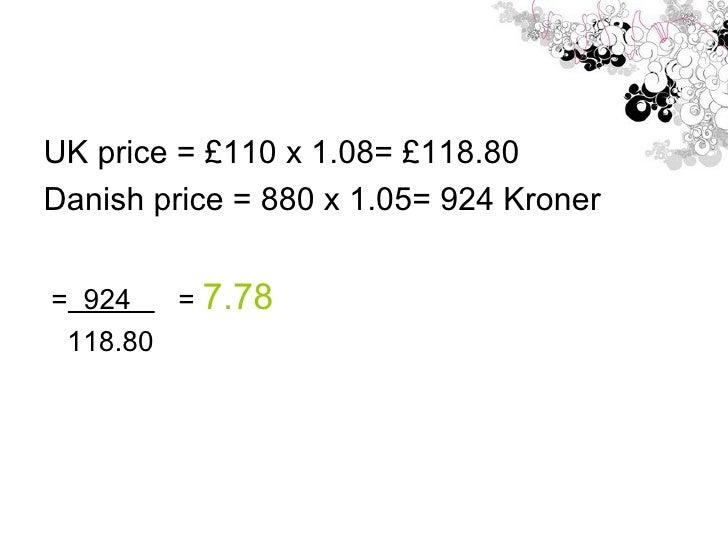 <ul><li>UK price = £110 x 1.08= £118.80 </li></ul><ul><li>Danish price = 880 x 1.05= 924 Kroner </li></ul><ul><li>=   924 ...