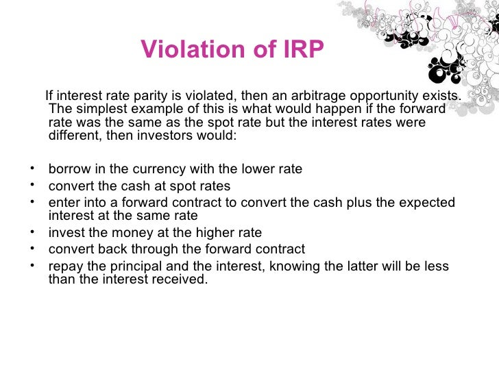 Violation of IRP <ul><li>If interest rate parity is violated, then an arbitrage opportunity exists. The simplest example o...