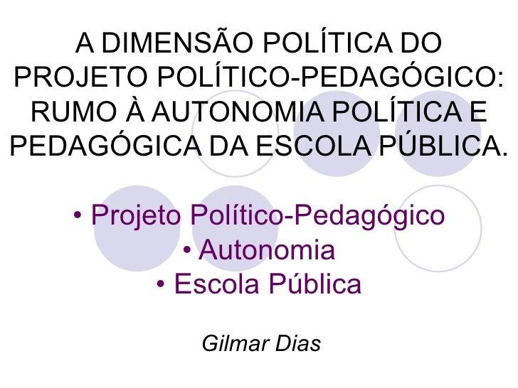 A DIMENSÃO POLÍTICA DO PROJETO POLÍTICO-PEDAGÓGICO: RUMO À AUTONOMIA POLÍTICA E PEDAGÓGICA DA ESCOLA PÚBLICA. •   Projeto ...