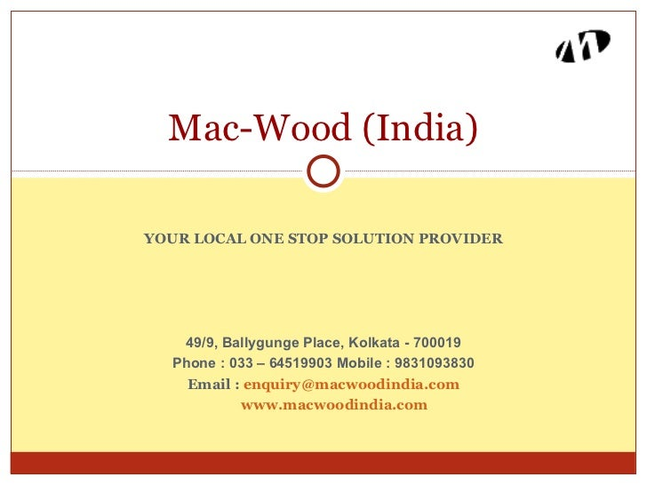 Mac-Wood (India)YOUR LOCAL ONE STOP SOLUTION PROVIDER   49/9, Ballygunge Place, Kolkata - 700019  Phone : 033 – 64519903 M...