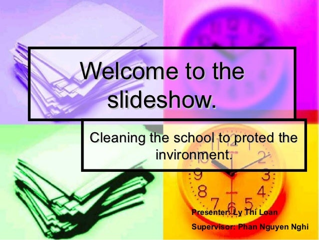 Welcome to the slideshow.Cleaning the school to proted the          invironment.                Presenter: Ly Thi Loan    ...