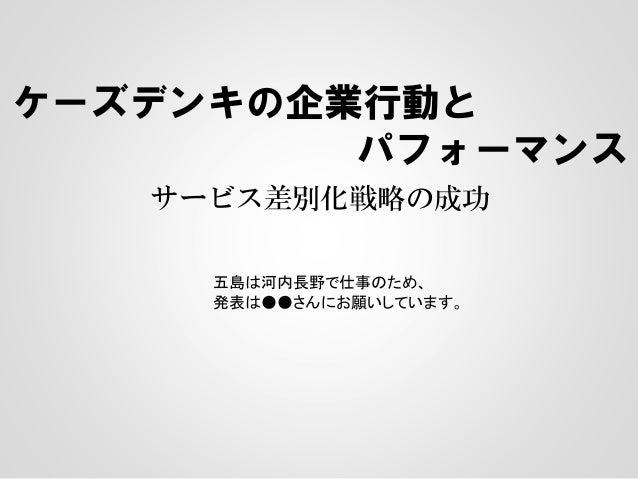 ケーズデンキの企業行動とパフォーマンスサービス差別化戦略の成功五島は河内長野で仕事のため、発表は●●さんにお願いしています。