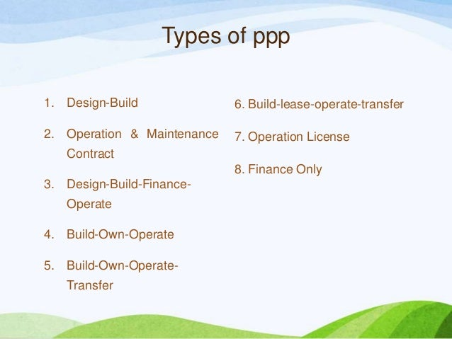 Types of ppp 1. Design-Build 2. Operation & Maintenance Contract 3. Design-Build-Finance- Operate 4. Build-Own-Operate 5. ...