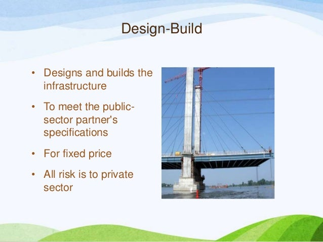 Design-Build • Designs and builds the infrastructure • To meet the public- sector partner's specifications • For fixed pri...