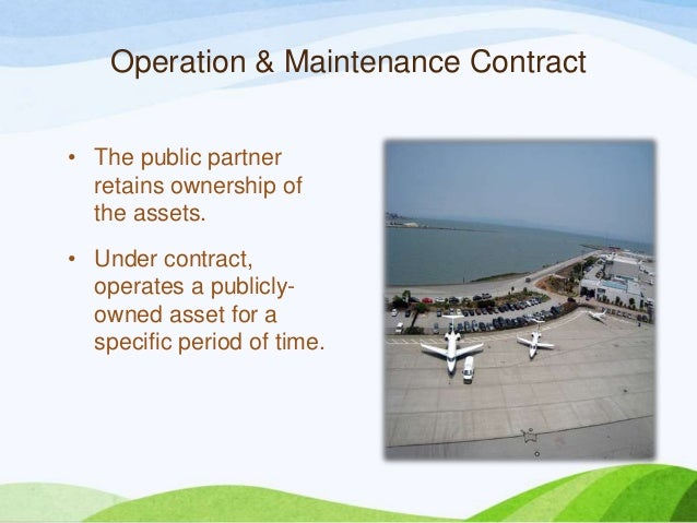 Operation & Maintenance Contract • The public partner retains ownership of the assets. • Under contract, operates a public...