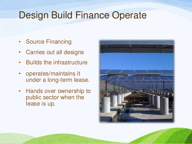 Design Build Finance Operate • Source Financing • Carries out all designs • Builds the infrastructure • operates/maintains...