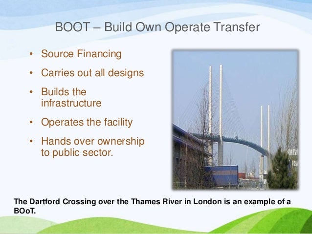 BOOT – Build Own Operate Transfer • Source Financing • Carries out all designs • Builds the infrastructure • Operates the ...