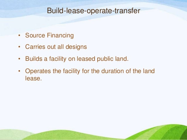 Build-lease-operate-transfer • Source Financing • Carries out all designs • Builds a facility on leased public land. • Ope...