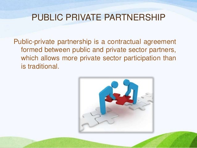 PUBLIC PRIVATE PARTNERSHIP Public-private partnership is a contractual agreement formed between public and private sector ...