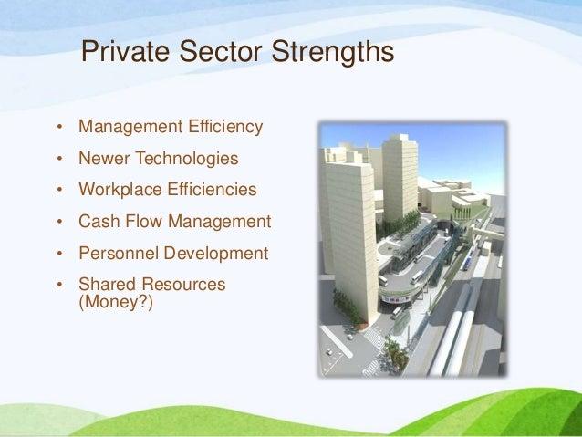 Private Sector Strengths • Management Efficiency • Newer Technologies • Workplace Efficiencies • Cash Flow Management • Pe...