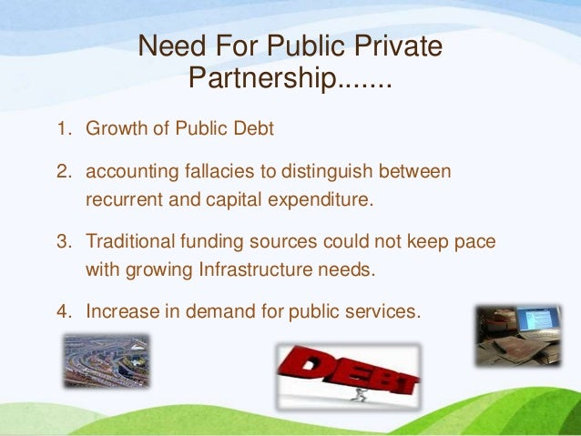 Need For Public Private Partnership....... 1. Growth of Public Debt 2. accounting fallacies to distinguish between recurre...