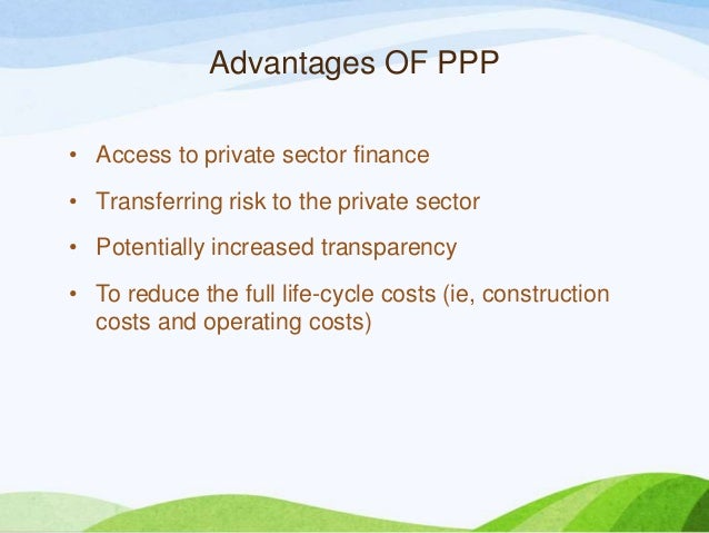 Advantages OF PPP • Access to private sector finance • Transferring risk to the private sector • Potentially increased tra...