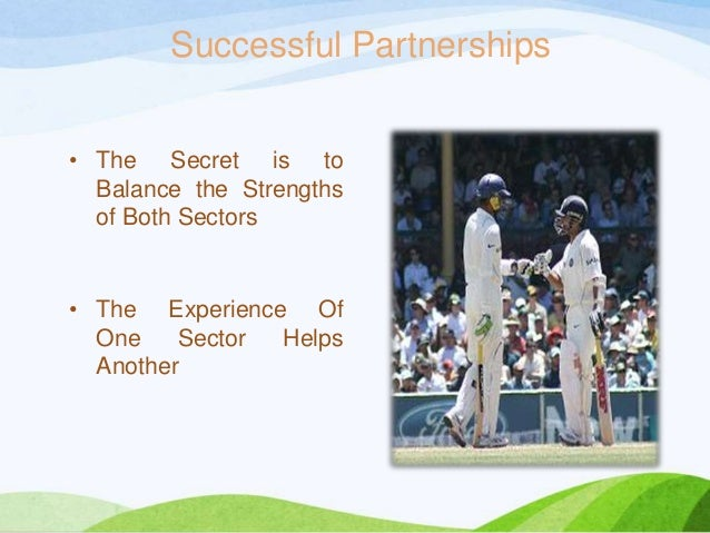 Successful Partnerships • The Secret is to Balance the Strengths of Both Sectors • The Experience Of One Sector Helps Anot...